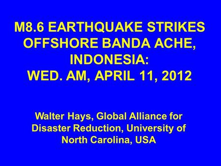 M8.6 EARTHQUAKE STRIKES OFFSHORE BANDA ACHE, INDONESIA: WED. AM, APRIL 11, 2012 Walter Hays, Global Alliance for Disaster Reduction, University of North.