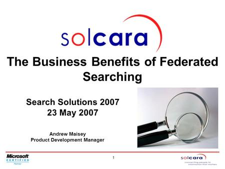 1 Andrew Maisey Product Development Manager The Business Benefits of Federated Searching Search Solutions 2007 23 May 2007.