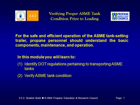2.5.3 Student Book © 2004 Propane Education & Research CouncilPage 1 2.5.3 Verifying Proper ASME Tank Condition Prior to Loading For the safe and efficient.
