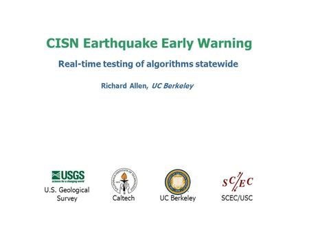 CISN Earthquake Early Warning UC BerkeleyCaltechSCEC/USC U.S. Geological Survey Real-time testing of algorithms statewide Richard Allen, UC Berkeley.