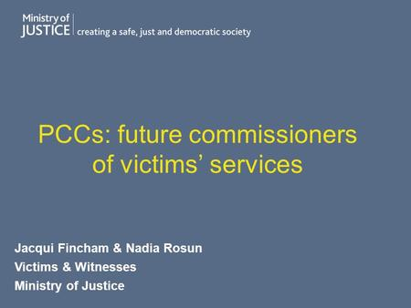 PCCs: future commissioners of victims' services Jacqui Fincham & Nadia Rosun Victims & Witnesses Ministry of Justice.