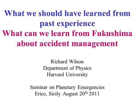 What we should have learned from past experience What can we learn from Fukushima about accident management Richard Wilson Department of Physics Harvard.