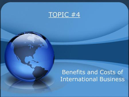 TOPIC #4 Benefits and Costs of International Business.