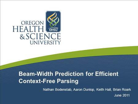 Beam-Width Prediction for Efficient Context-Free Parsing Nathan Bodenstab, Aaron Dunlop, Keith Hall, Brian Roark June 2011.