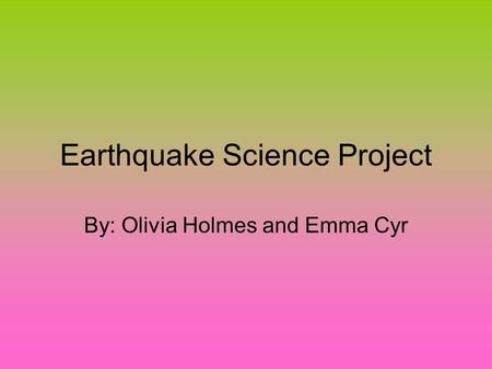 Earthquake Science Project By: Olivia Holmes and Emma Cyr.
