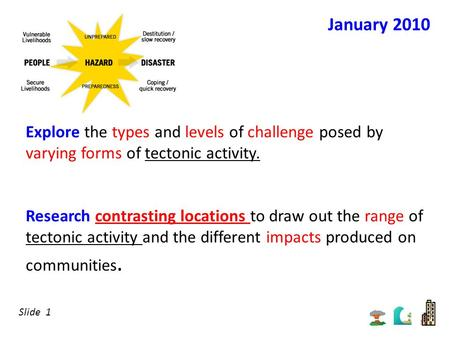January 2010 Explore the types and levels of challenge posed by varying forms of tectonic activity. Research contrasting locations to draw out the range.