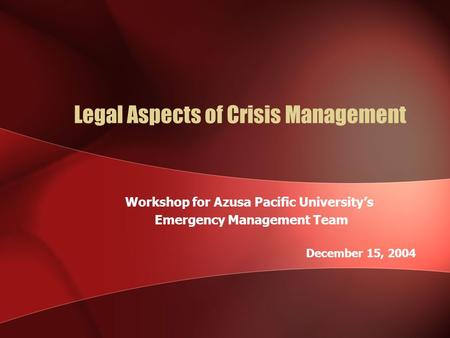 Legal Aspects of Crisis Management Workshop for Azusa Pacific University's Emergency Management Team December 15, 2004.