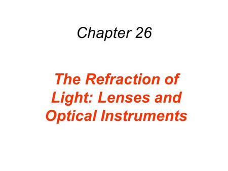 Chapter 26 The Refraction of Light: Lenses and Optical Instruments.