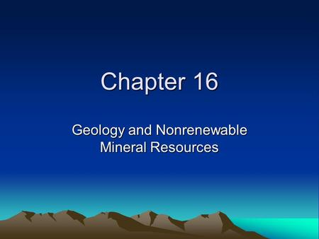 Chapter 16 Geology and Nonrenewable Mineral Resources.