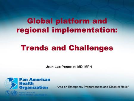 Global platform and regional implementation: Trends and Challenges Area on Emergency Preparedness and Disaster Relief Jean Luc Poncelet, MD, MPH.