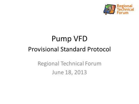 Pump VFD Provisional Standard Protocol Regional Technical Forum June 18, 2013.