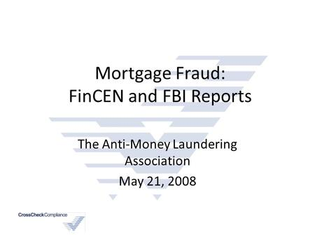 Mortgage Fraud: FinCEN and FBI Reports The Anti-Money Laundering Association May 21, 2008.