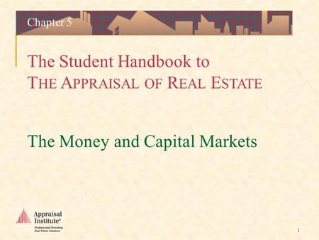 The Student Handbook to T HE A PPRAISAL OF R EAL E STATE 1 The Money and Capital Markets Chapter 5.