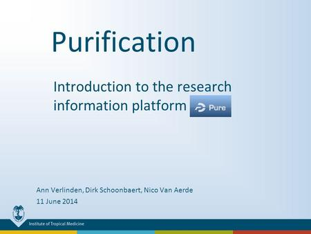 Purification Introduction to the research information platform PURE Ann Verlinden, Dirk Schoonbaert, Nico Van Aerde 11 June 2014.