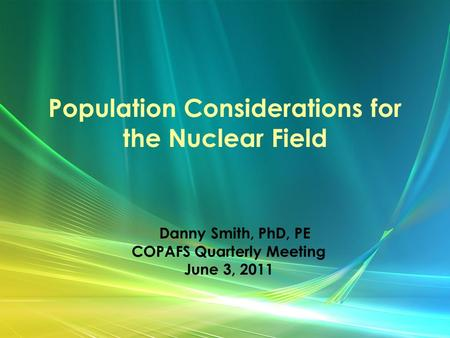 Population Considerations for the Nuclear Field Danny Smith, PhD, PE COPAFS Quarterly Meeting June 3, 2011.