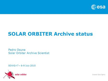 SOLAR ORBITER Archive status Pedro Osuna Solar Orbiter Archive Scientist SOWG#7 – 6-9 July 2015.