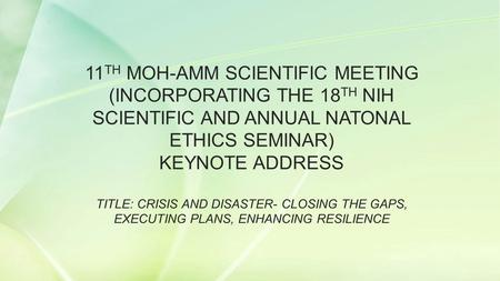 11 TH MOH-AMM SCIENTIFIC MEETING (INCORPORATING THE 18 TH NIH SCIENTIFIC AND ANNUAL NATONAL ETHICS SEMINAR) KEYNOTE ADDRESS TITLE: CRISIS AND DISASTER-