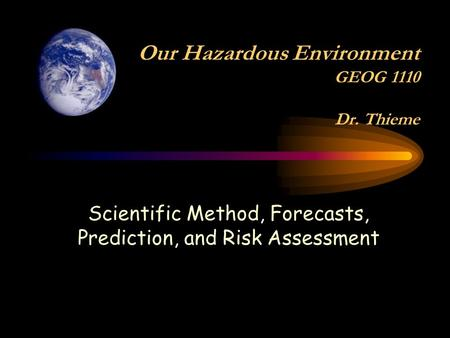 Scientific Method, Forecasts, Prediction, and Risk Assessment Our Hazardous Environment GEOG 1110 Dr. Thieme.