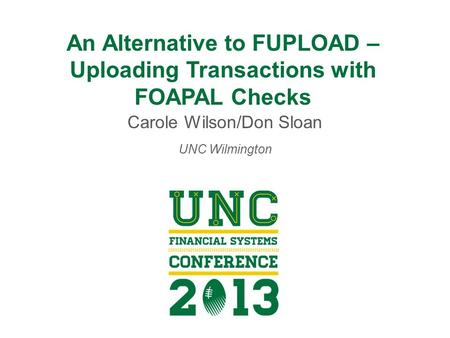 An Alternative to FUPLOAD – Uploading Transactions with FOAPAL Checks Carole Wilson/Don Sloan UNC Wilmington.