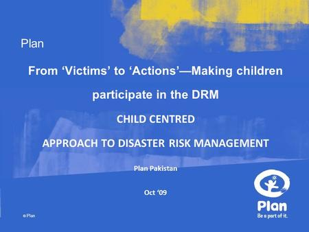 Plan © Plan From 'Victims' to 'Actions'—Making children participate in the DRM CHILD CENTRED APPROACH TO DISASTER RISK MANAGEMENT Plan Pakistan Oct '09.