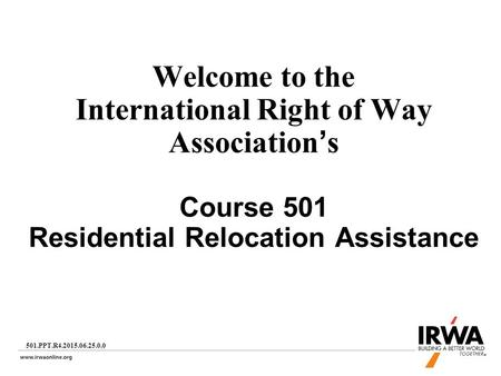 1 Welcome to the International Right of Way Association's Course 501 Residential Relocation Assistance 501.PPT.R4.2015.06.25.0.0.