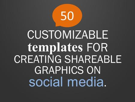 50 CUSTOMIZABLE templates FOR CREATING SHAREABLE GRAPHICS ON social media.