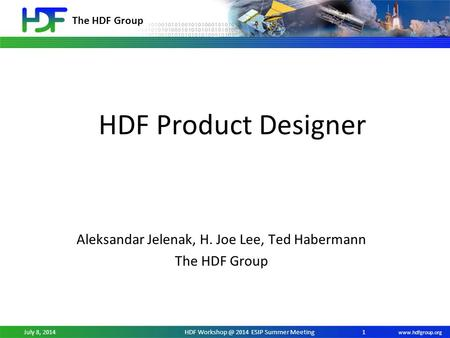 The HDF Group  July 8, 2014HDF 2014 ESIP Summer Meeting HDF Product Designer Aleksandar Jelenak, H. Joe Lee, Ted Habermann The.