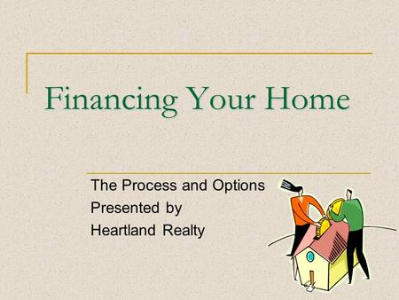 Financing Your Home The Process and Options Presented by Heartland Realty.