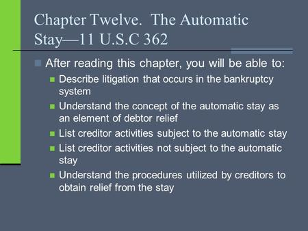 Chapter Twelve. The Automatic Stay—11 U.S.C 362 After reading this chapter, you will be able to: Describe litigation that occurs in the bankruptcy system.