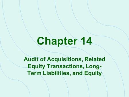 Chapter 14 Audit of Acquisitions, Related Equity Transactions, Long- Term Liabilities, and Equity.