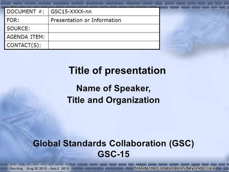 DOCUMENT #:GSC15-XXXX-nn FOR:Presentation or Information SOURCE: AGENDA ITEM: CONTACT(S): Title of presentation Name of Speaker, Title and Organization.