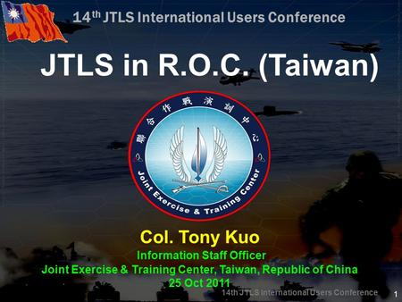 14th JTLS International Users Conference 1 JTLS in R.O.C. (Taiwan) Col. Tony Kuo Information Staff Officer Joint Exercise & Training Center, Taiwan, Republic.