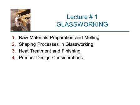Lecture # 1 GLASSWORKING 1.Raw Materials Preparation and Melting 2.Shaping Processes in Glassworking 3.Heat Treatment and Finishing 4.Product Design Considerations.