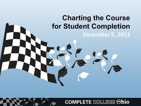 Charting the Course for Student Completion December 5, 2013.