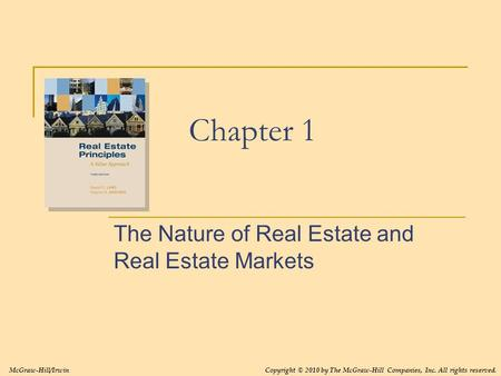 Chapter 1 The Nature of Real Estate and Real Estate Markets Copyright © 2010 by The McGraw-Hill Companies, Inc. All rights reserved.McGraw-Hill/Irwin.