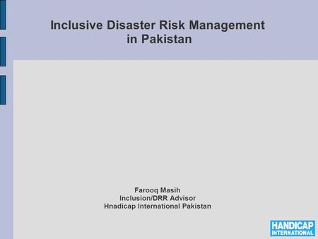 Inclusive Disaster Risk Management in Pakistan Farooq Masih Inclusion/DRR Advisor Hnadicap International Pakistan.