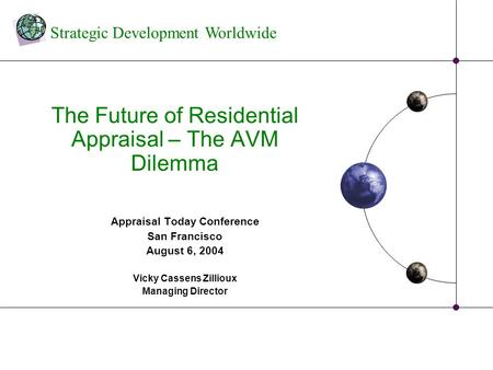 Strategic Development Worldwide The Future of Residential Appraisal – The AVM Dilemma Appraisal Today Conference San Francisco August 6, 2004 Vicky Cassens.