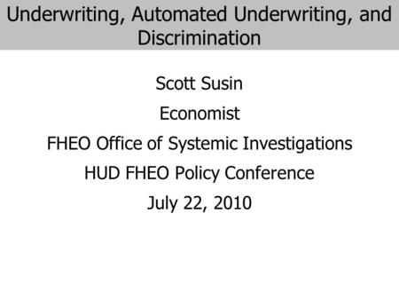 Underwriting, Automated Underwriting, and Discrimination Scott Susin Economist FHEO Office of Systemic Investigations HUD FHEO Policy Conference July 22,
