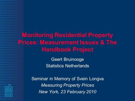 Monitoring Residential Property Prices: Measurement Issues & The Handbook Project Geert Bruinooge Statistics Netherlands Seminar in Memory of Svein Longva.