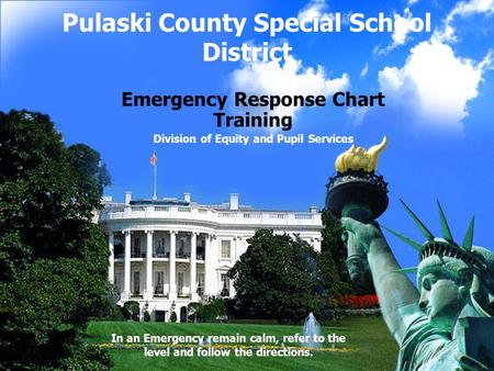 Pulaski County Special School District Emergency Response Chart Training Division of Equity and Pupil Services In an Emergency remain calm, refer to the.