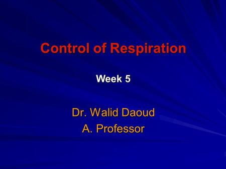 Control of Respiration Week 5 Dr. Walid Daoud A. Professor.