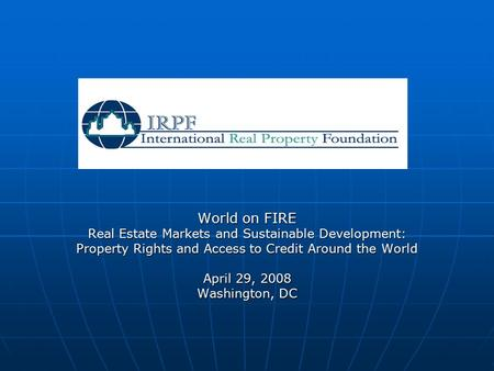 World on FIRE Real Estate Markets and Sustainable Development: Property Rights and Access to Credit Around the World April 29, 2008 Washington, DC.