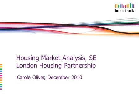 Housing Market Analysis, SE London Housing Partnership Carole Oliver, December 2010.