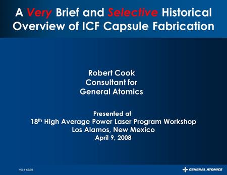 VG-1 4/9/08 A Very Brief and Selective Historical Overview of ICF Capsule Fabrication Robert Cook Consultant for General Atomics Presented at 18 th High.
