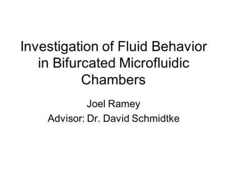 Investigation of Fluid Behavior in Bifurcated Microfluidic Chambers Joel Ramey Advisor: Dr. David Schmidtke.
