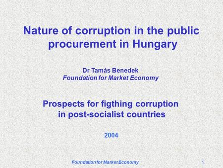 Foundation for Market Economy1 Nature of corruption in the public procurement in Hungary Prospects for figthing corruption in post-socialist countries.