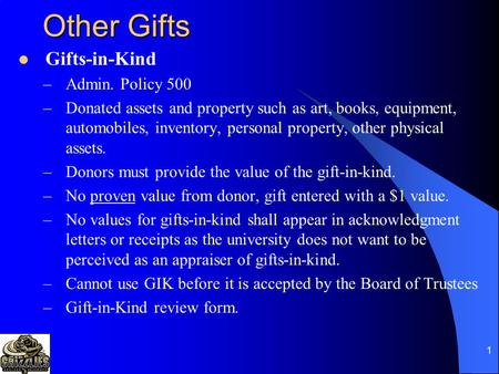 1 Other Gifts Gifts-in-Kind –Admin. Policy 500 –Donated assets and property such as art, books, equipment, automobiles, inventory, personal property, other.