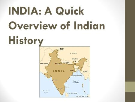 INDIA: A Quick Overview of Indian History. FYI: Fun Facts! Historically, India's geographic boundaries were bigger than they are today Bangladesh + India.