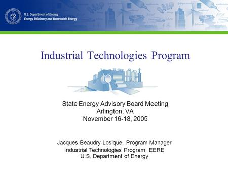 Industrial Technologies Program State Energy Advisory Board Meeting Arlington, VA November 16-18, 2005 Jacques Beaudry-Losique, Program Manager Industrial.
