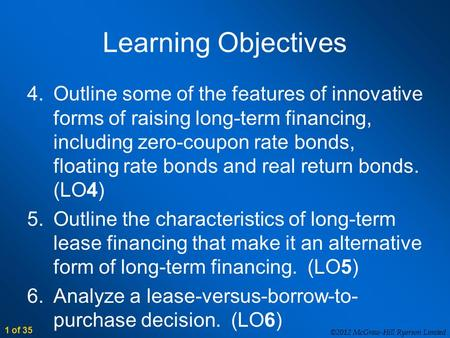 ©2012 McGraw-Hill Ryerson Limited 1 of 35 Learning Objectives 4.Outline some of the features of innovative forms of raising long-term financing, including.